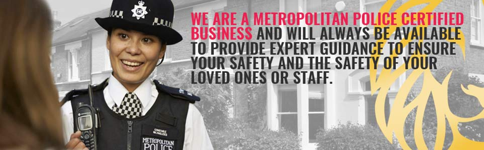 We are a Metropolitan Police Certified Business and will always be available to provide expert guidance to ensure your safety and the safety of your loved ones or staff.